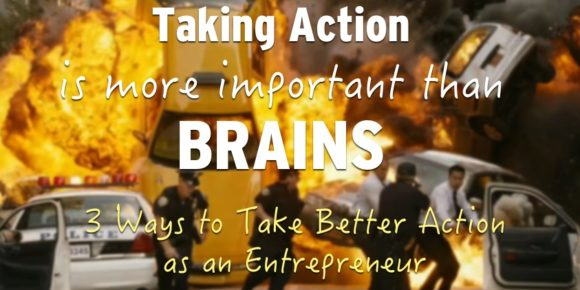 Taking Action is More Important than Brains – 3 Ways to Take Better Action as an Entrepreneur