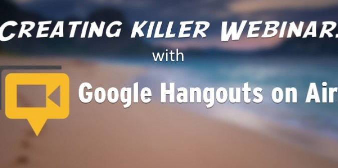 Creating Killer Webinars with Google Hangouts on Air